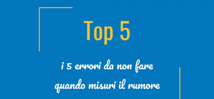 Top 5 – I 5 errori da non fare quando misuri il rumore!